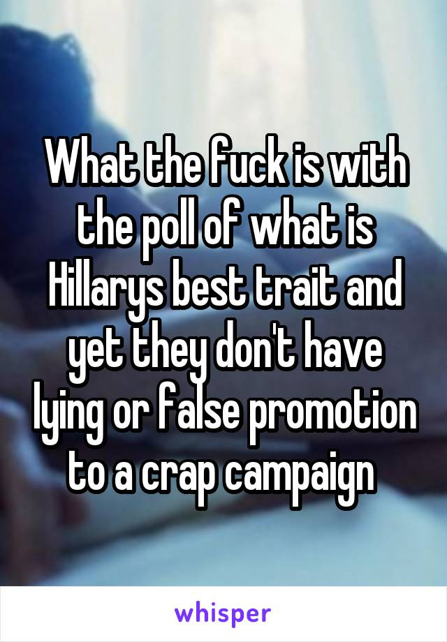 What the fuck is with the poll of what is Hillarys best trait and yet they don't have lying or false promotion to a crap campaign