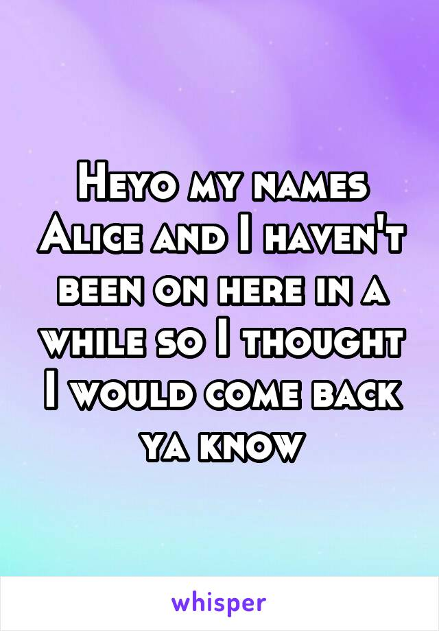 Heyo my names Alice and I haven't been on here in a while so I thought I would come back ya know