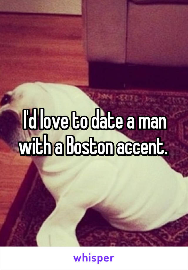 I'd love to date a man with a Boston accent.