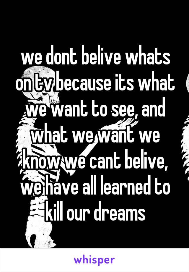 we dont belive whats on tv because its what we want to see, and what we want we know we cant belive, we have all learned to kill our dreams