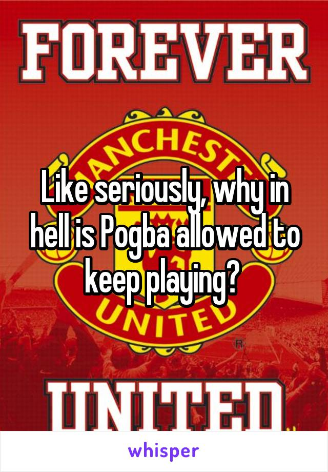 Like seriously, why in hell is Pogba allowed to keep playing?