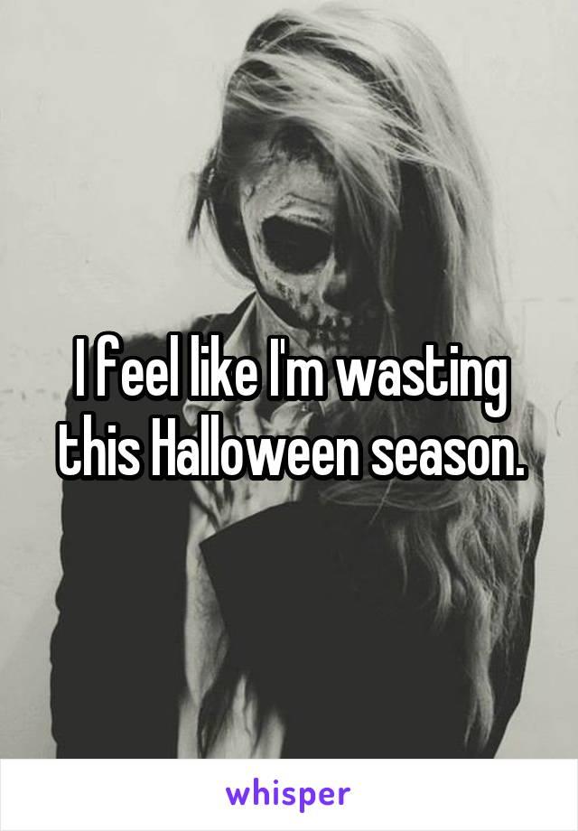 I feel like I'm wasting this Halloween season.