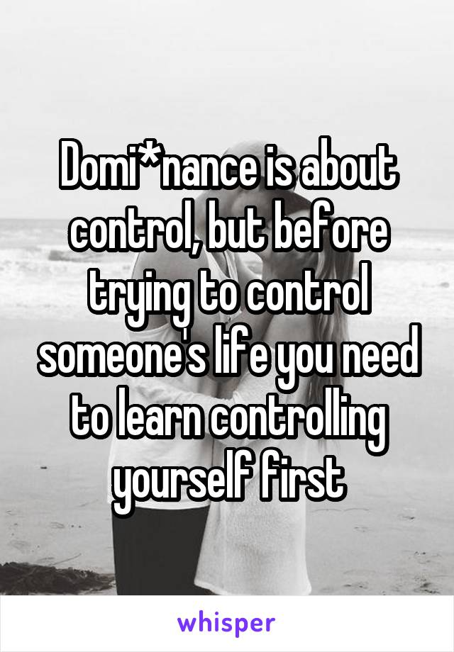 Domi*nance is about control, but before trying to control someone's life you need to learn controlling yourself first