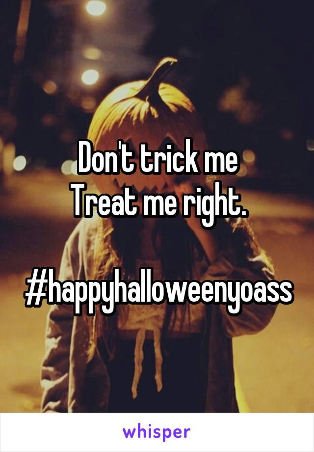 Don't trick me Treat me right.  #happyhalloweenyoass
