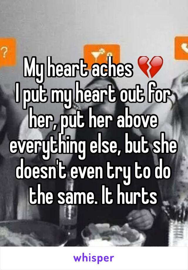 My heart aches 💔 I put my heart out for her, put her above everything else, but she doesn't even try to do the same. It hurts