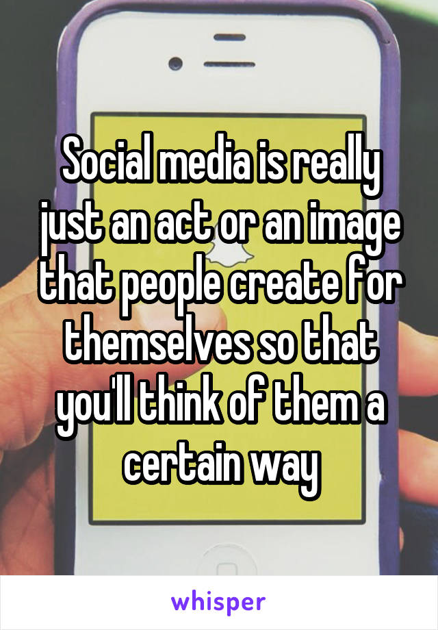 Social media is really just an act or an image that people create for themselves so that you'll think of them a certain way