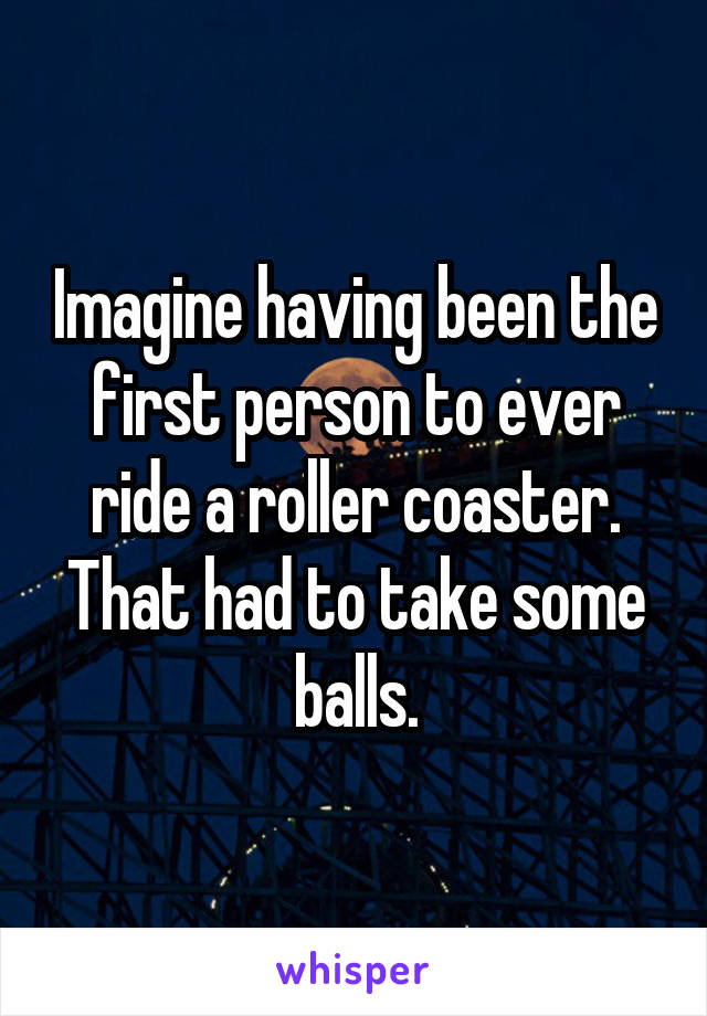 Imagine having been the first person to ever ride a roller coaster. That had to take some balls.