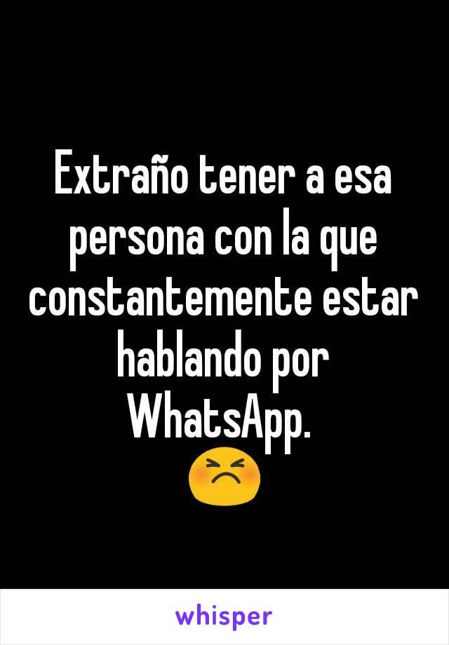 Extraño tener a esa persona con la que constantemente estar hablando por WhatsApp.  😣