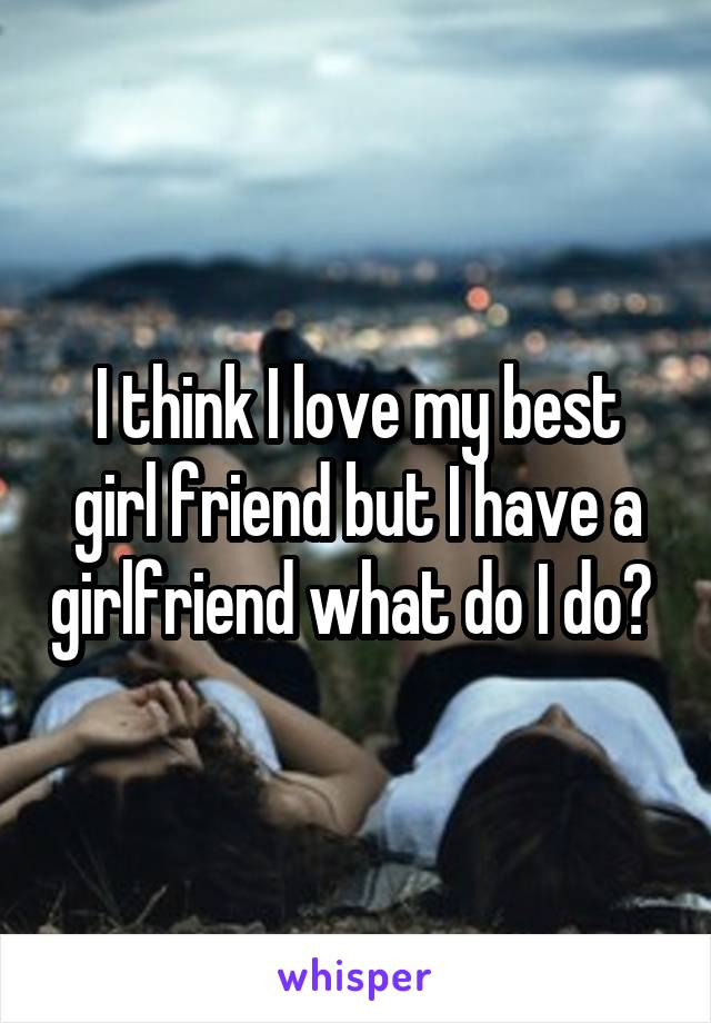 I think I love my best girl friend but I have a girlfriend what do I do?