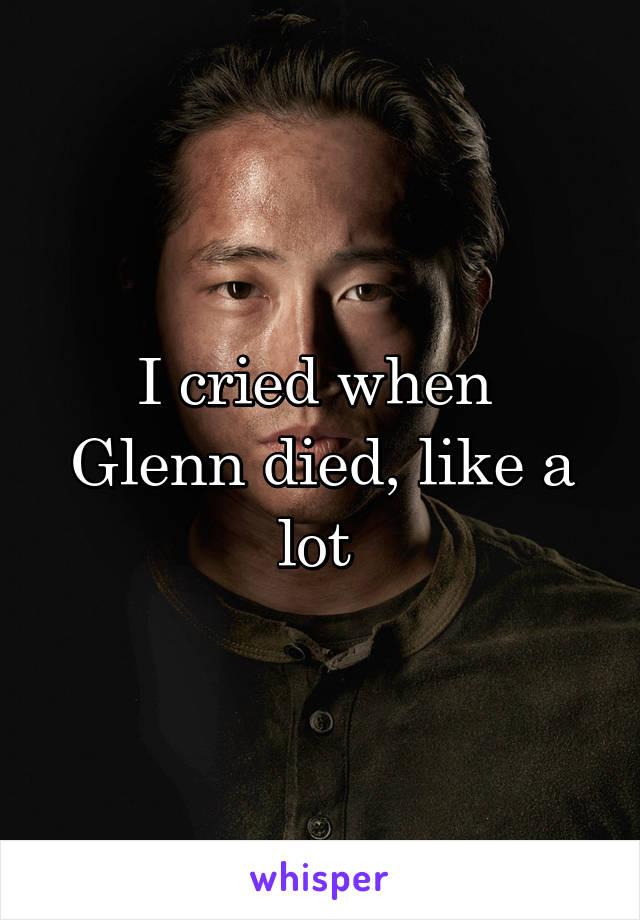 I cried when  Glenn died, like a lot