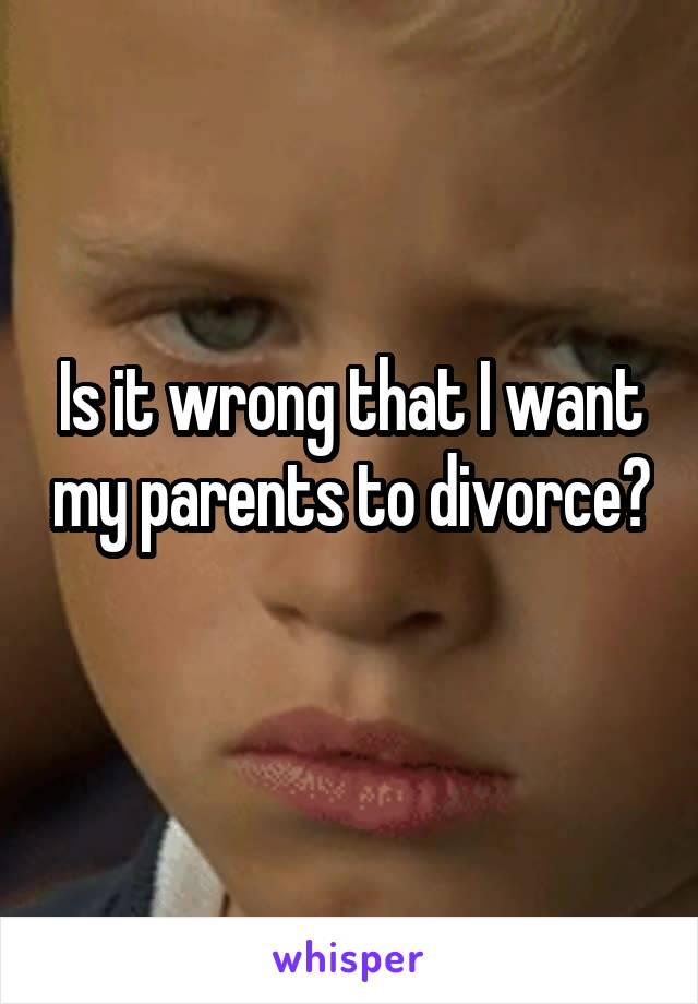 Is it wrong that I want my parents to divorce?