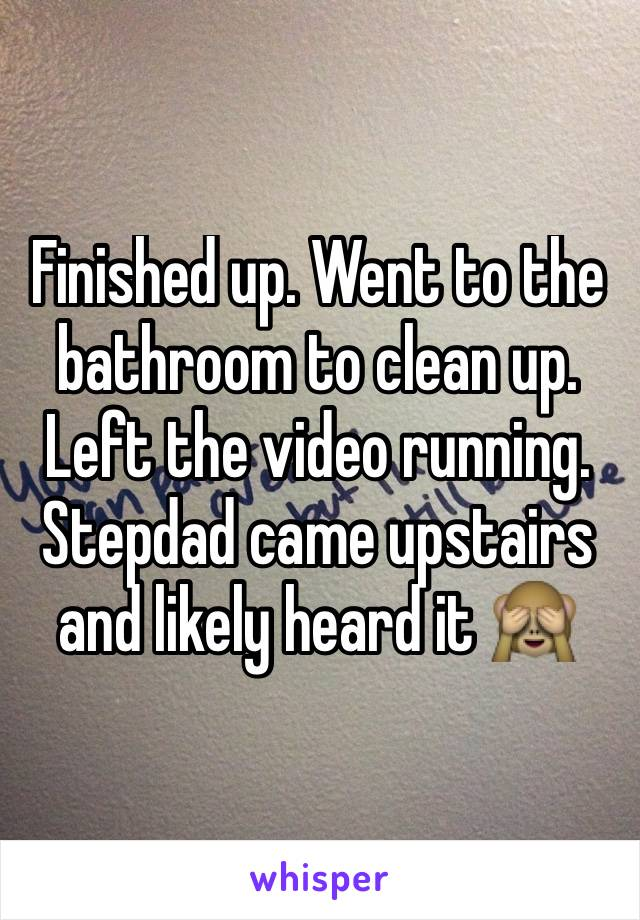 Finished up. Went to the bathroom to clean up. Left the video running. Stepdad came upstairs and likely heard it 🙈