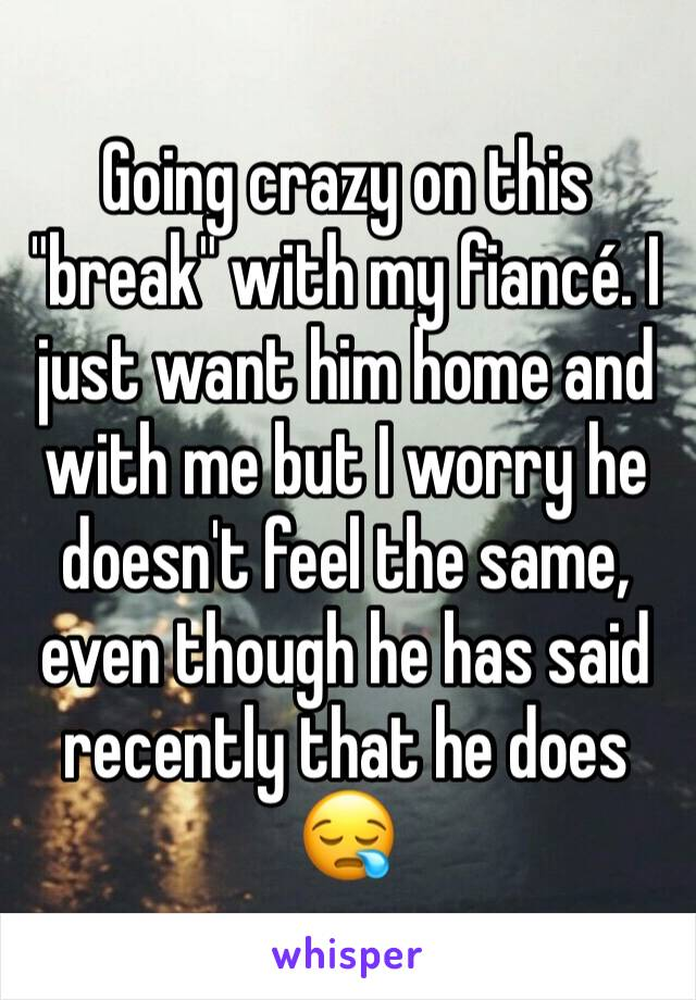 "Going crazy on this ""break"" with my fiancé. I just want him home and with me but I worry he doesn't feel the same, even though he has said recently that he does 😪"