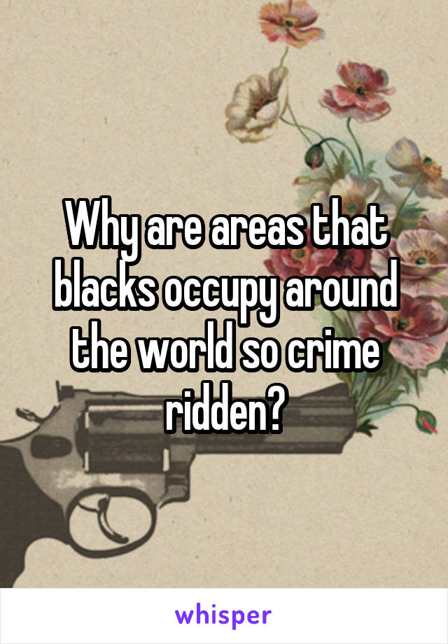 Why are areas that blacks occupy around the world so crime ridden?