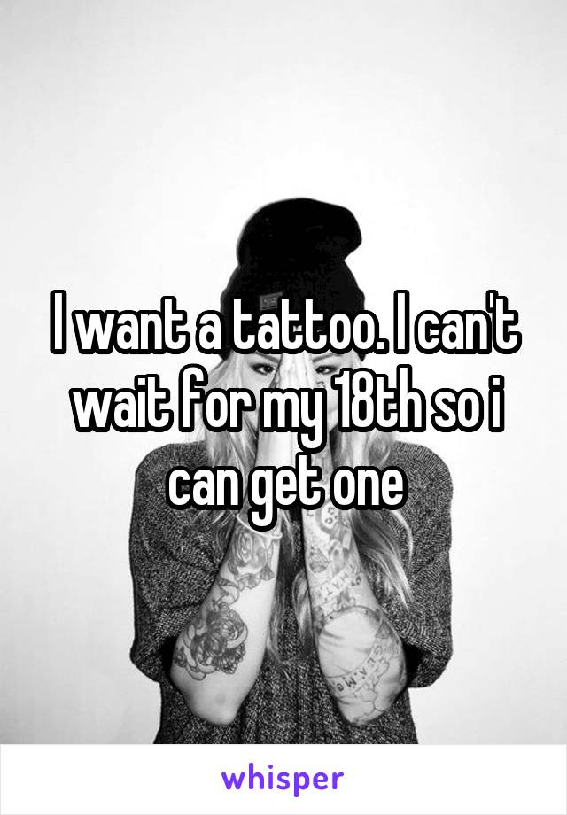 I want a tattoo. I can't wait for my 18th so i can get one