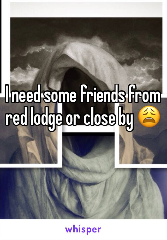 I need some friends from red lodge or close by 😩