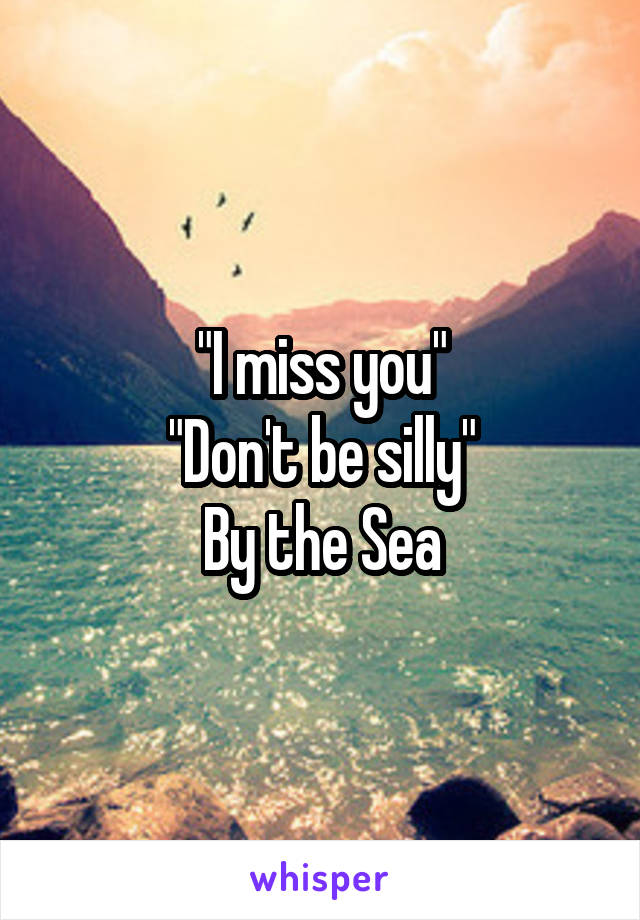 """I miss you"" ""Don't be silly"" By the Sea"