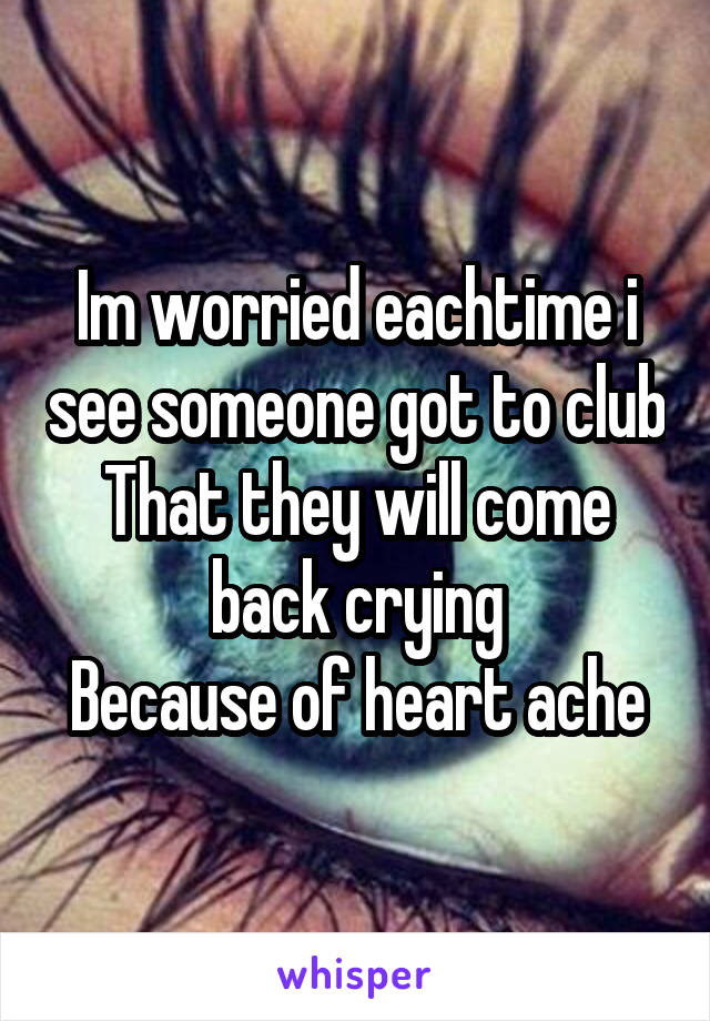 Im worried eachtime i see someone got to club That they will come back crying Because of heart ache