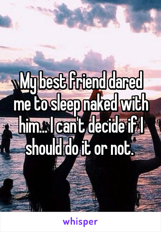 My best friend dared me to sleep naked with him... I can't decide if I should do it or not.