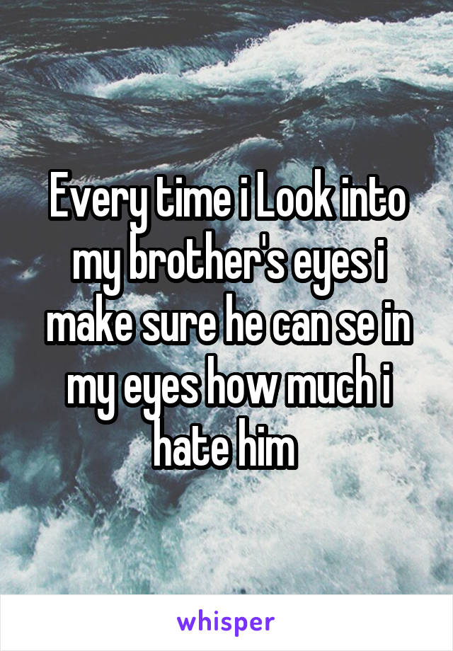 Every time i Look into my brother's eyes i make sure he can se in my eyes how much i hate him
