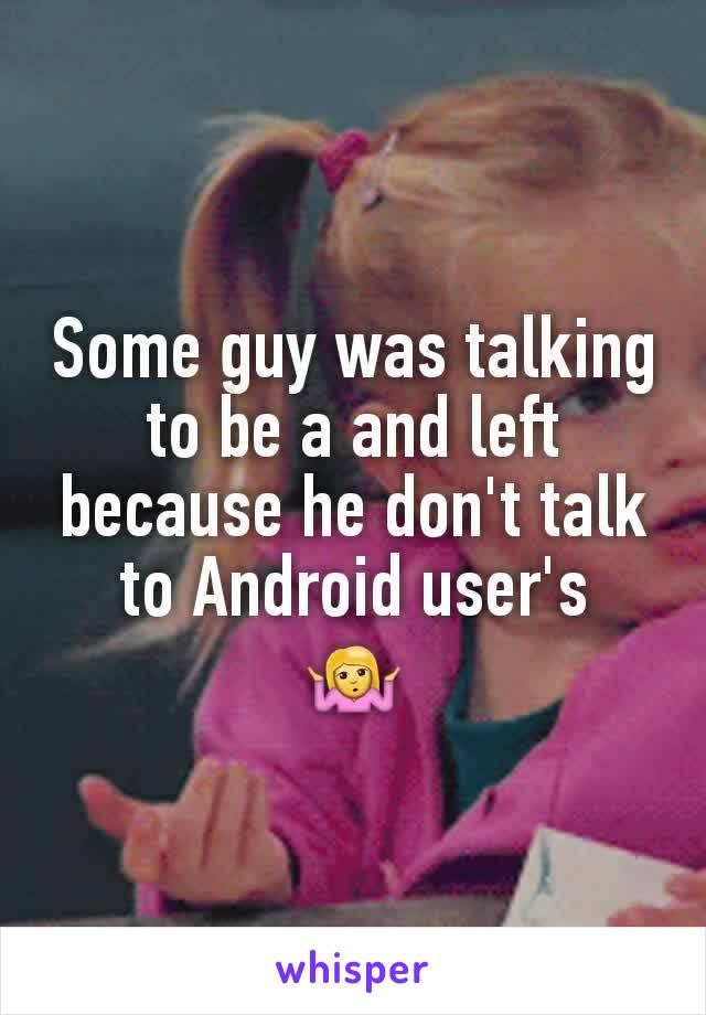 Some guy was talking to be a and left because he don't talk to Android user's 🤷