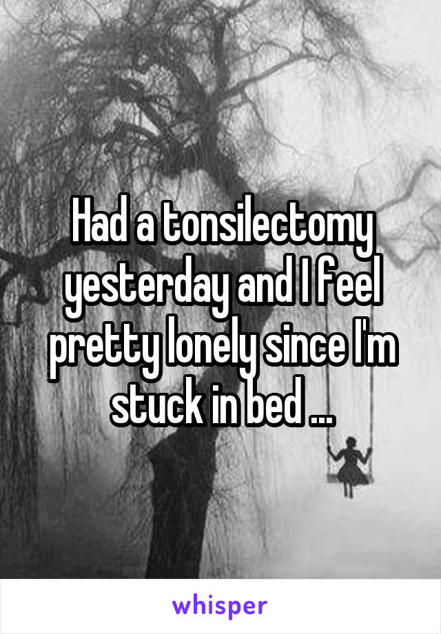 Had a tonsilectomy yesterday and I feel pretty lonely since I'm stuck in bed ...