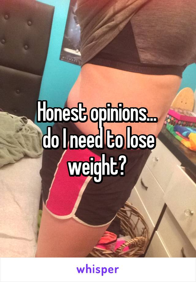 Honest opinions...  do I need to lose weight?