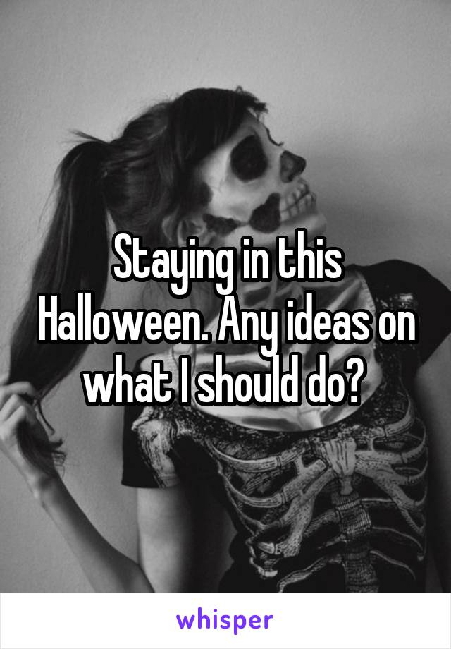 Staying in this Halloween. Any ideas on what I should do?
