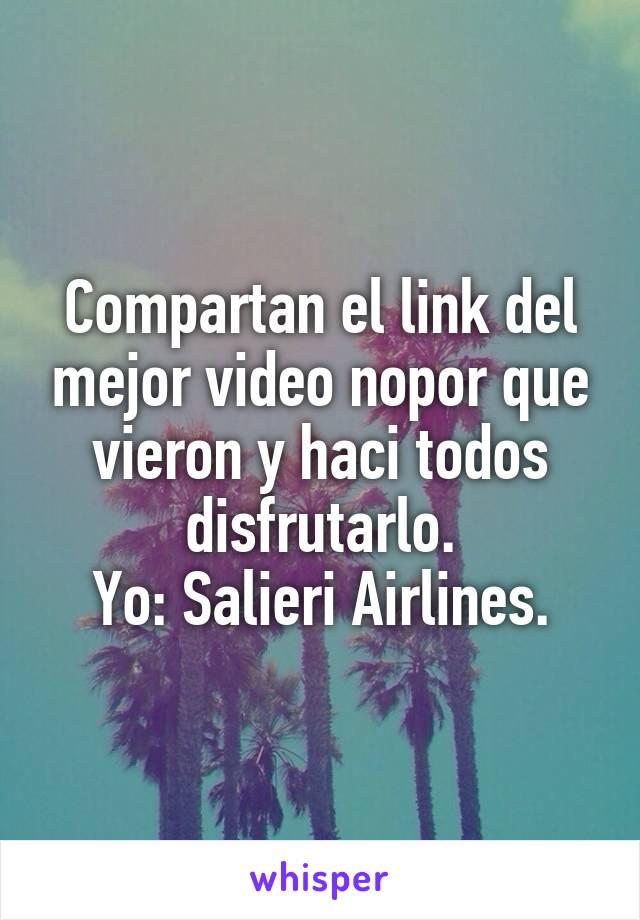 Compartan el link del mejor video nopor que vieron y haci todos disfrutarlo. Yo: Salieri Airlines.