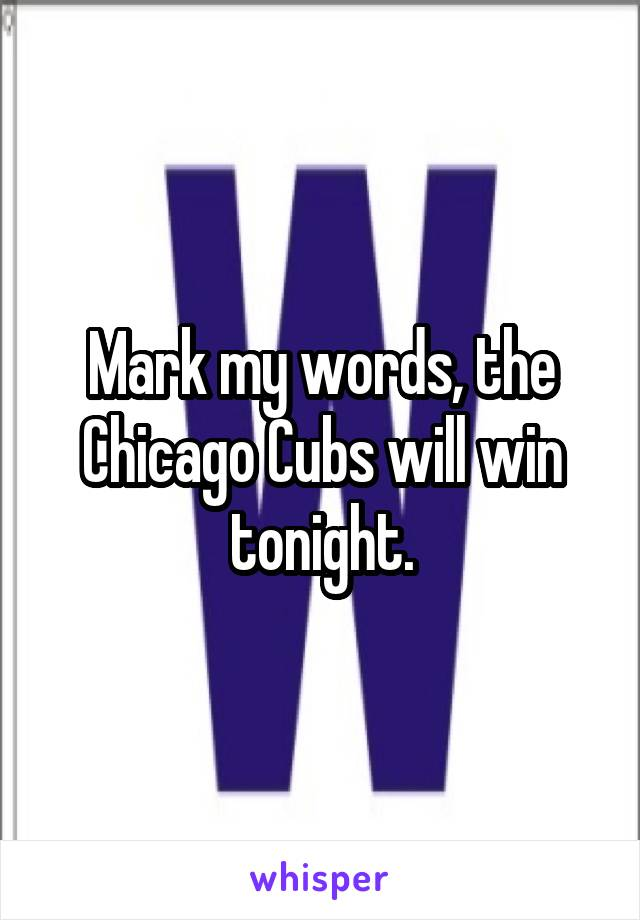 Mark my words, the Chicago Cubs will win tonight.
