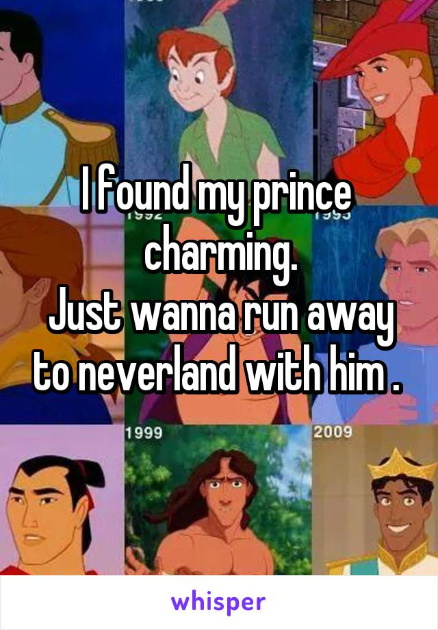 I found my prince  charming. Just wanna run away to neverland with him .