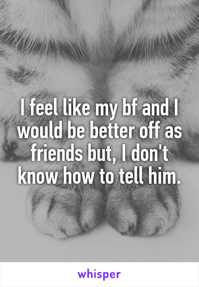 I feel like my bf and I would be better off as friends but, I don't know how to tell him.