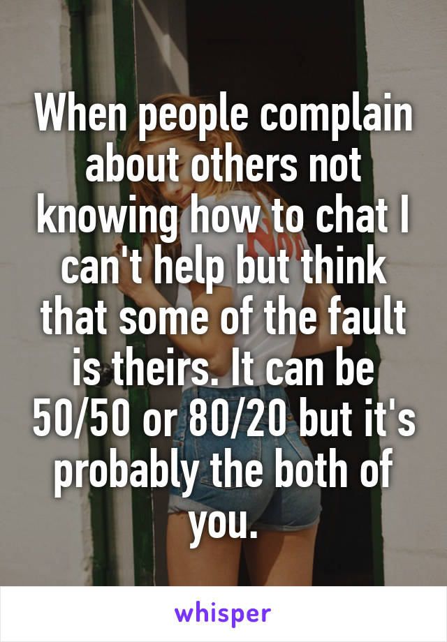 When people complain about others not knowing how to chat I can't help but think that some of the fault is theirs. It can be 50/50 or 80/20 but it's probably the both of you.