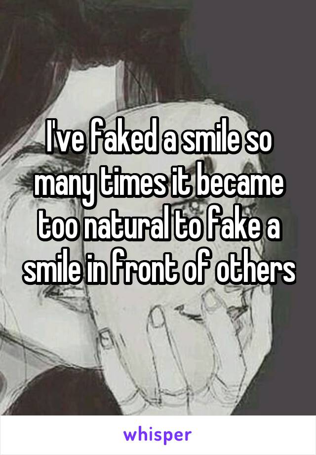 I've faked a smile so many times it became too natural to fake a smile in front of others