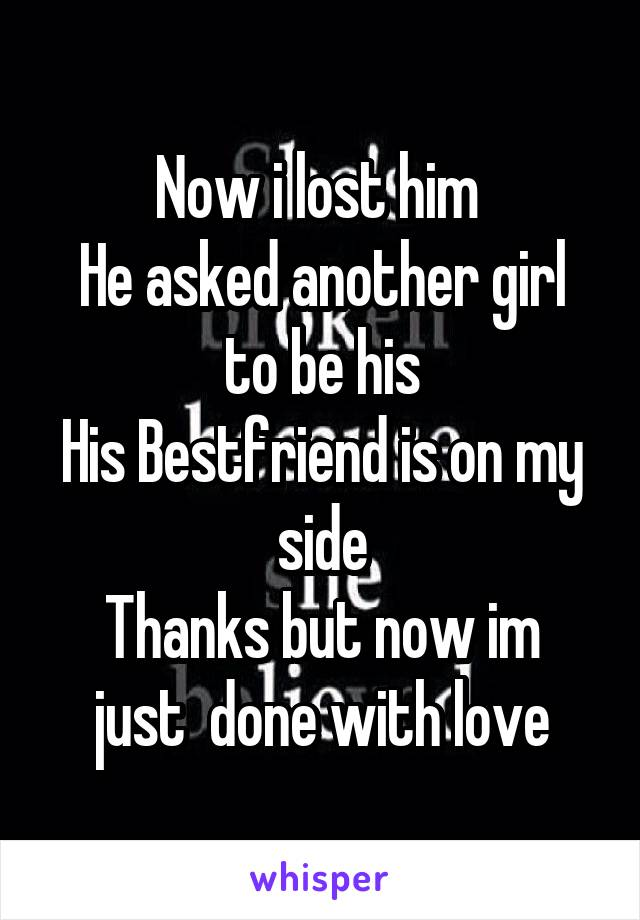 Now i lost him  He asked another girl to be his His Bestfriend is on my side Thanks but now im just  done with love