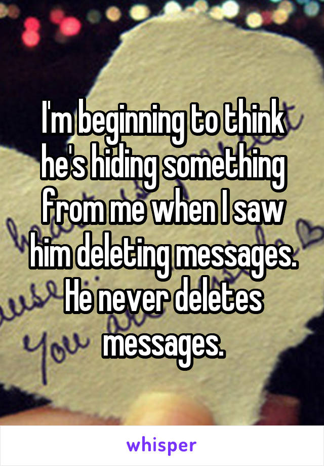 I'm beginning to think he's hiding something from me when I saw him deleting messages. He never deletes messages.