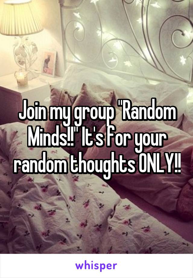 "Join my group ""Random Minds!!"" It's for your random thoughts ONLY!!"