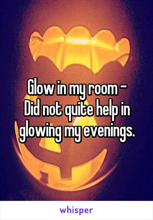Glow in my room - Did not quite help in glowing my evenings.