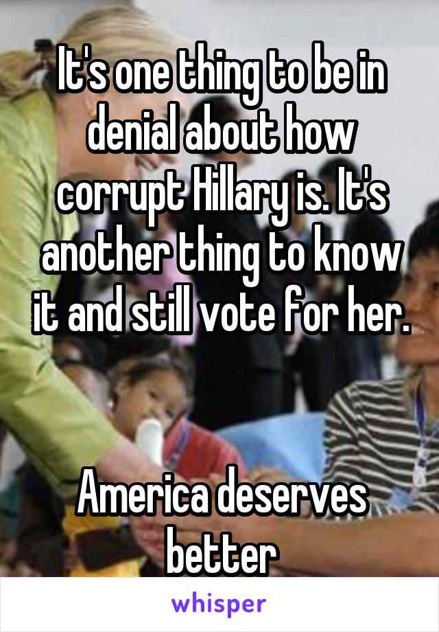 It's one thing to be in denial about how corrupt Hillary is. It's another thing to know it and still vote for her.   America deserves better