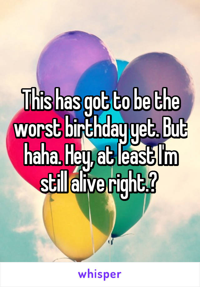 This has got to be the worst birthday yet. But haha. Hey, at least I'm still alive right.?