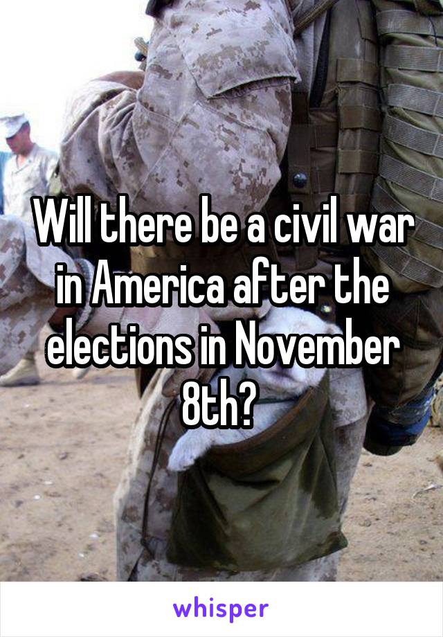 Will there be a civil war in America after the elections in November 8th?