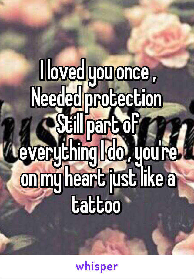 I loved you once , Needed protection  Still part of everything I do , you're on my heart just like a tattoo