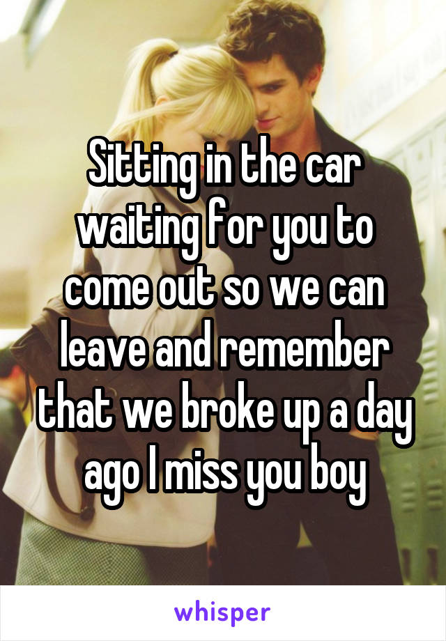 Sitting in the car waiting for you to come out so we can leave and remember that we broke up a day ago I miss you boy