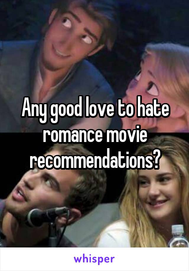 Any good love to hate romance movie recommendations?