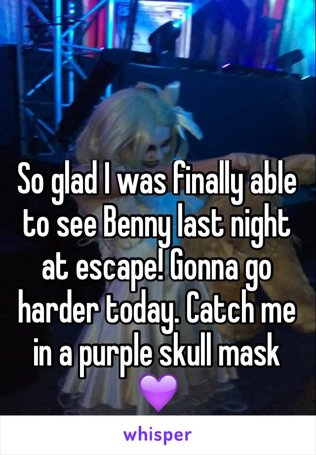 So glad I was finally able to see Benny last night at escape! Gonna go harder today. Catch me in a purple skull mask 💜