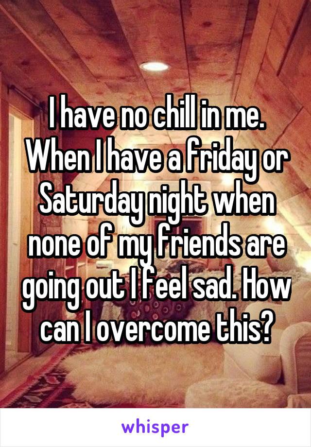 I have no chill in me. When I have a friday or Saturday night when none of my friends are going out I feel sad. How can I overcome this?