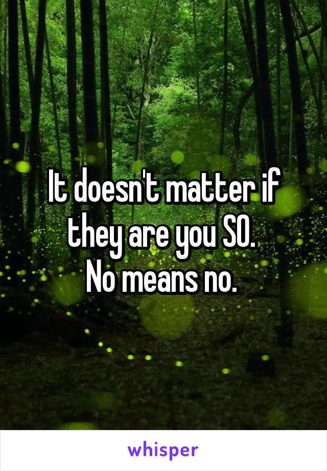 It doesn't matter if they are you SO.  No means no.