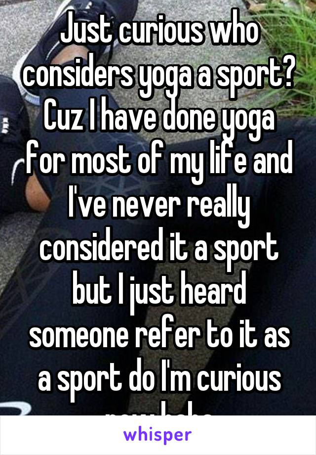 Just curious who considers yoga a sport? Cuz I have done yoga for most of my life and I've never really considered it a sport but I just heard someone refer to it as a sport do I'm curious now haha