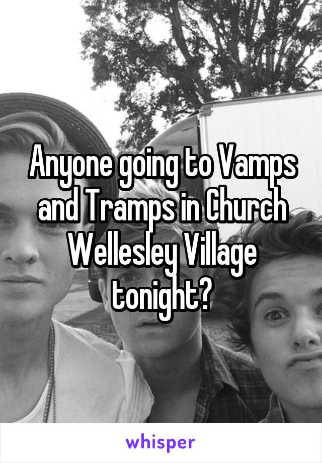 Anyone going to Vamps and Tramps in Church Wellesley Village tonight?