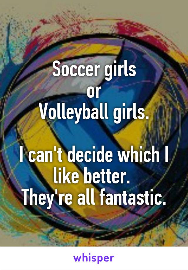 Soccer girls or Volleyball girls.  I can't decide which I like better.  They're all fantastic.